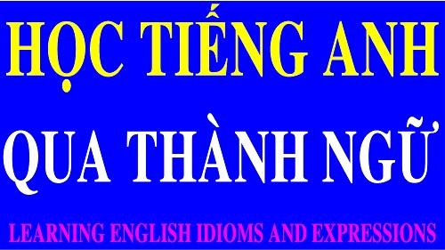 Học Tiếng Anh qua thành ngữ là cách học khá nhanh và áp dụng nhiều trong giao tiếp